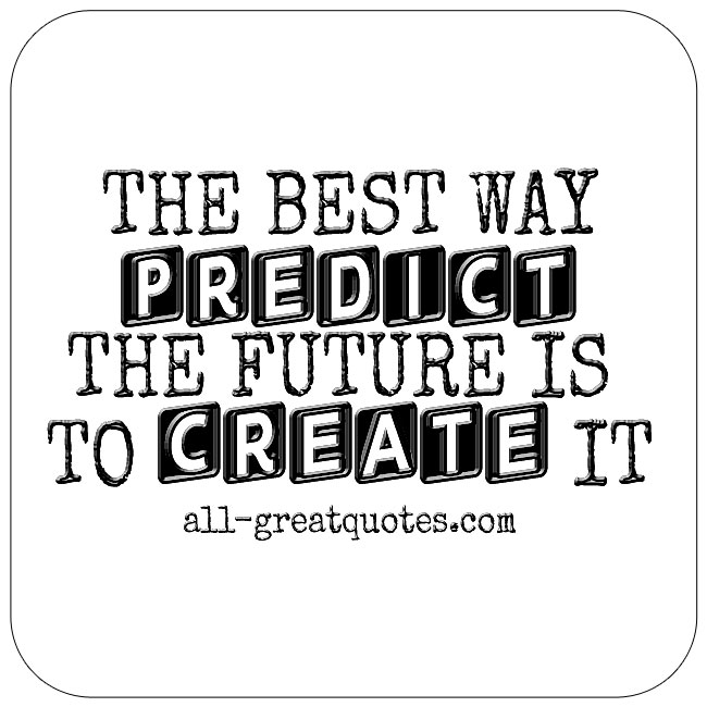 The Best Way To Predict The Future Is To Create It Inspirational Quotes Pictures