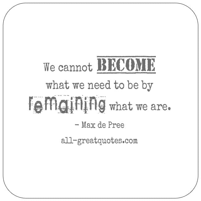 We Cannot Become What We Need To Be By Remaining What We Are Max De Pree Quotes