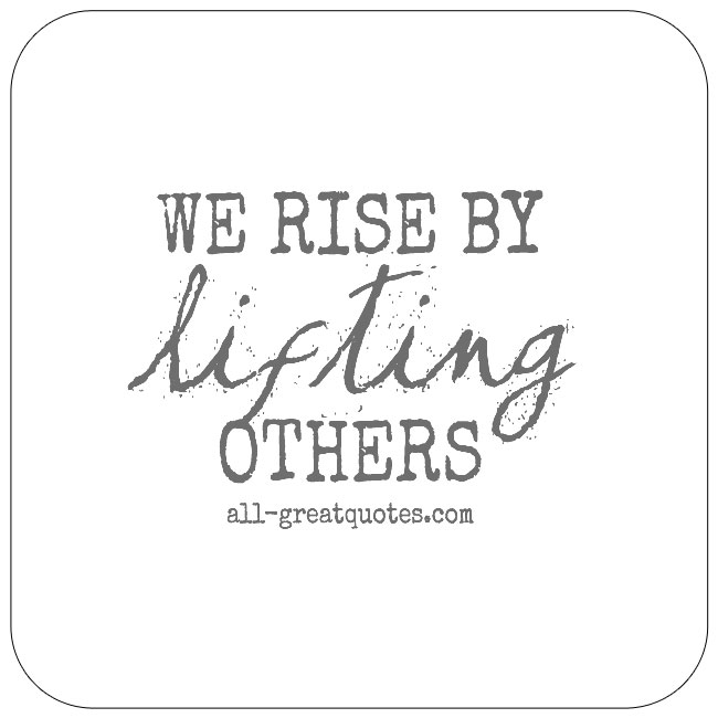 We Rise By Lifting Others Life Quotes To Live By