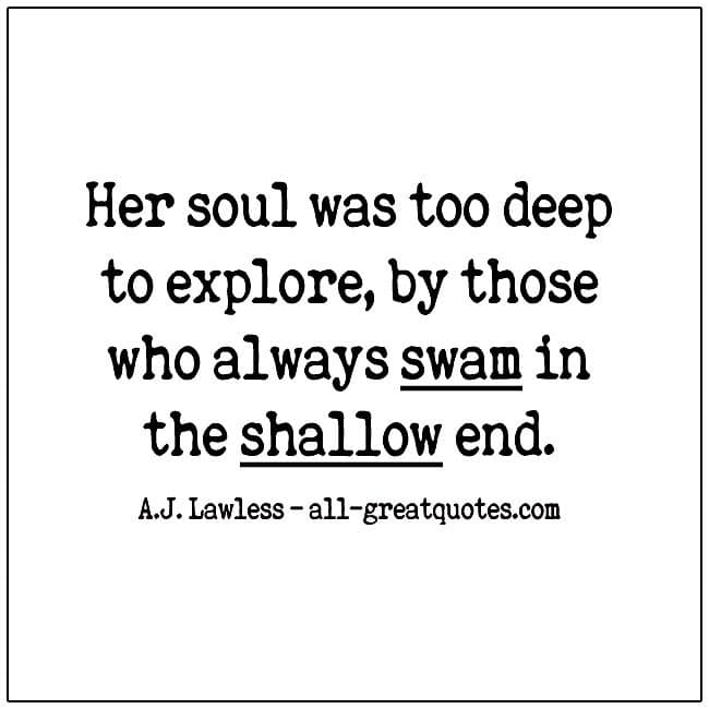Her soul was too deep to explore by those who always swam in the shallow end life quotes