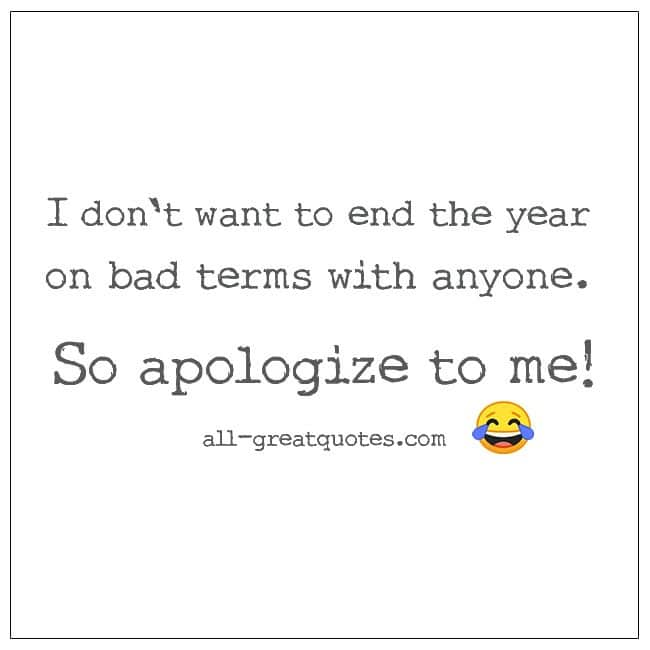 I don't want to end the year on bad terms with anyone. So apologize to me funny quotes