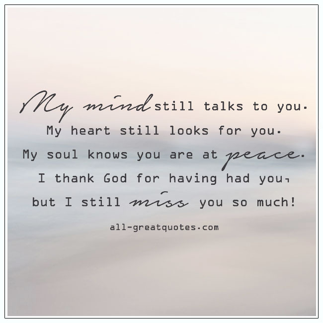 My mind still talks to you. My heart still looks for you. Grief Quotes