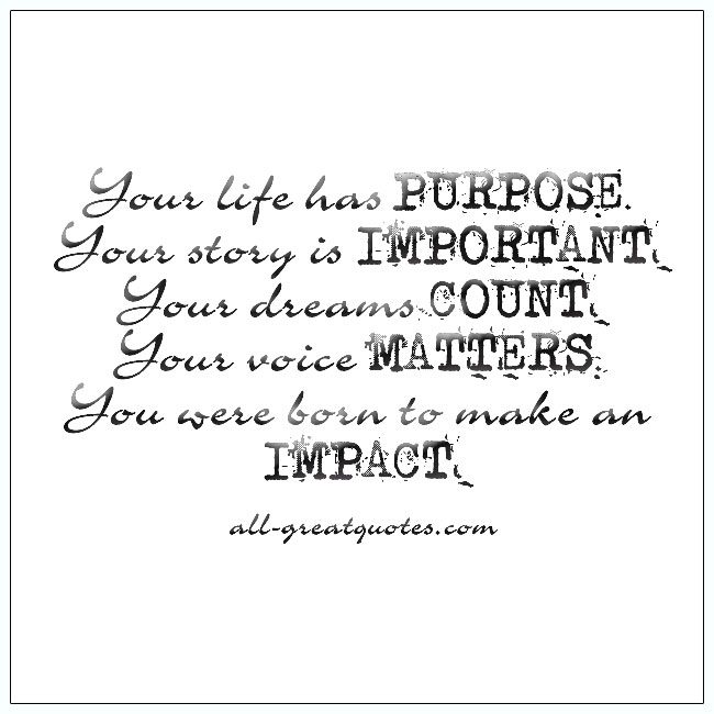 Your life has purpose. Your story is important. Picture Quotes