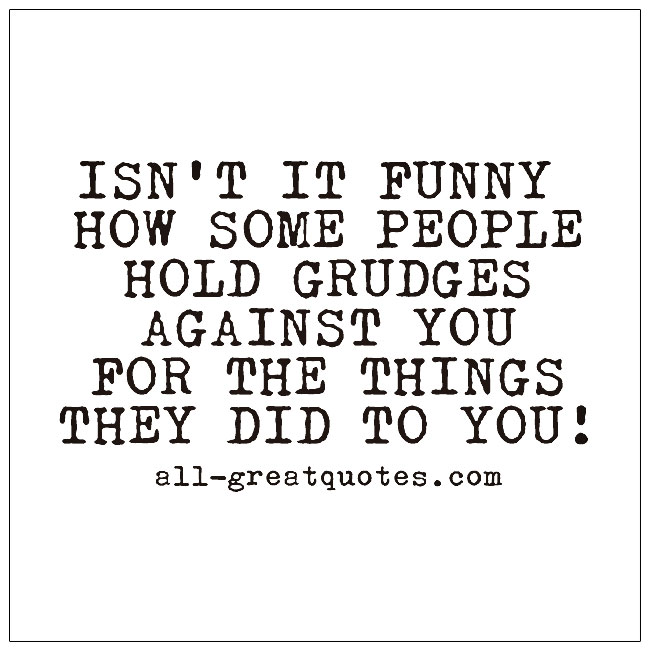 Isn't it funny how some people hold grudges against you for the things they did to you!