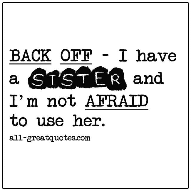 Back Off I Have A Sister And Im Not Afraid To Use Her Funny Sister Quotes