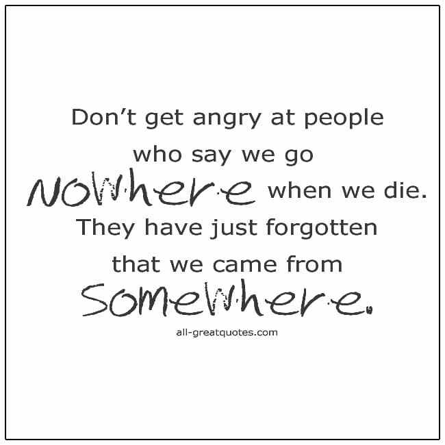 Dont Get Angry At People Who Say We go Nowhere When We Die Grief Quotes