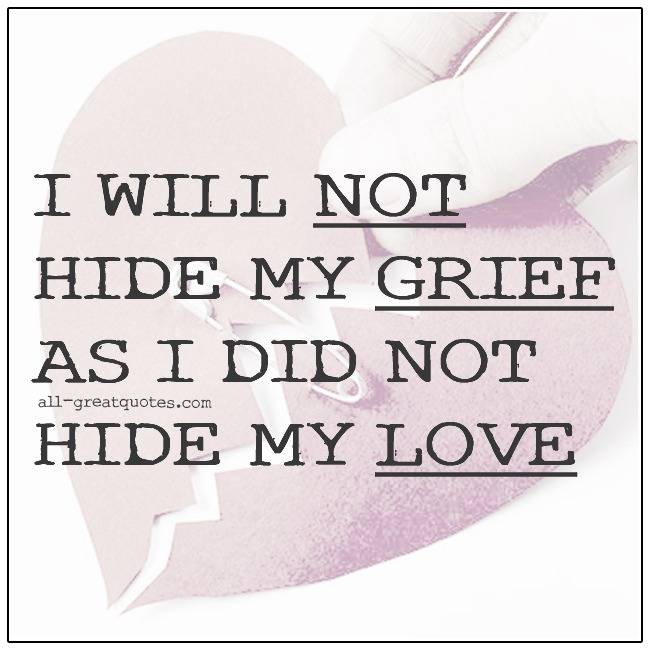 I Will Not Hide My Grief As I Did Not Hide My Love Grief Quotes About Love