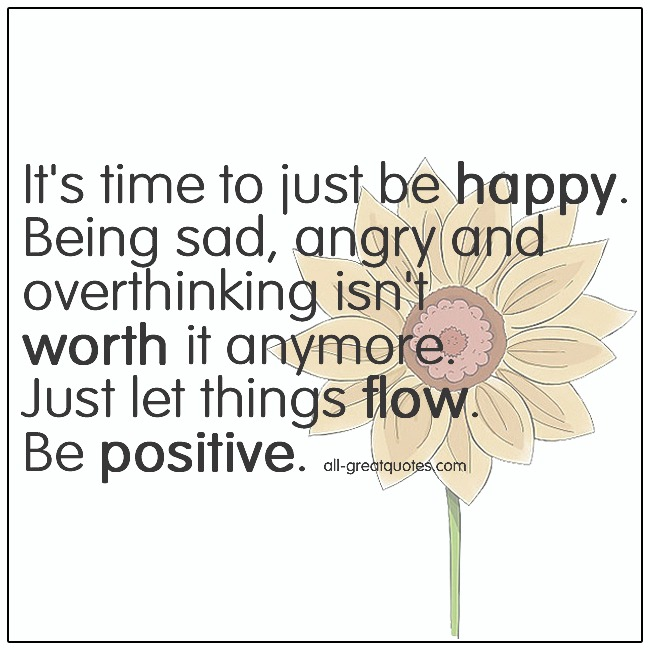 Its Time To Just Be Happy Happiness Quotes About Being Happy