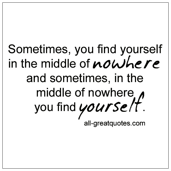 Sometimes you find yourself in the middle of nowhere quote