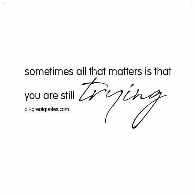 Sometimes All That Matters Is That You Are Still Trying Life Quotes