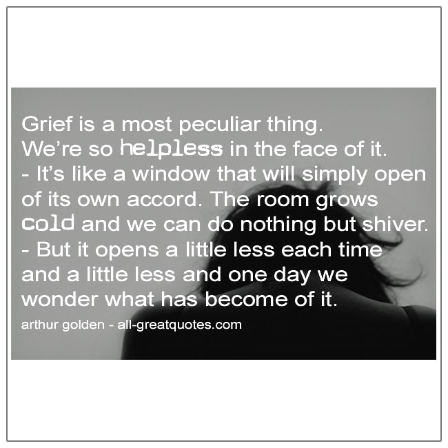 Grief Is A Most Peculiar Thing Were So Helpless In The Face Of It Arthur Golden