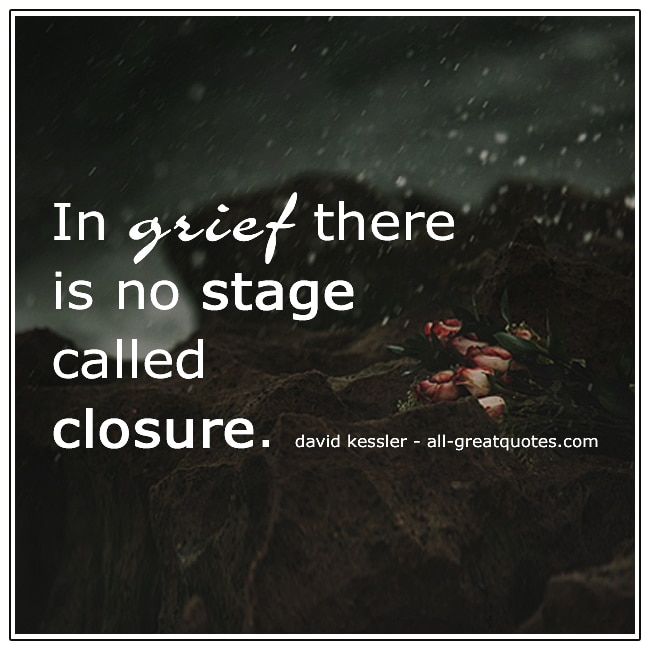 In Grief There Is No Stage Called Closure David Kessler Grief Quotes