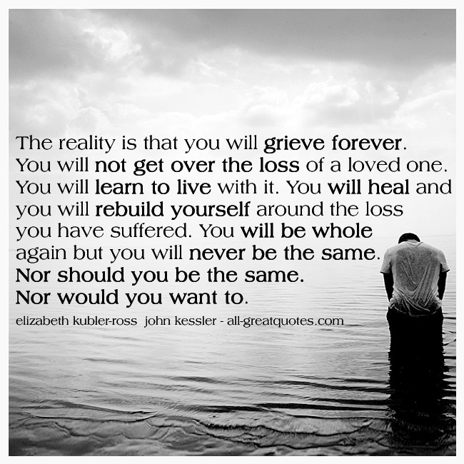 The Reality Is That You Will Grieve Forever Elizabeth Kubler-Ross John Kessler Grief Quotes