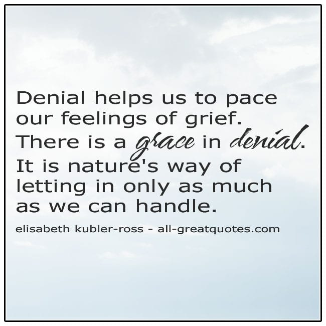 Denial Helps Us To Pace Our Feelings Of Grief Elisabeth Kubler Ross Grief Quote