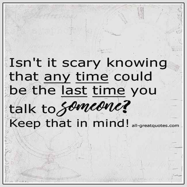 Isn't It Scary Knowing That Any Time Could Be The Last Quote