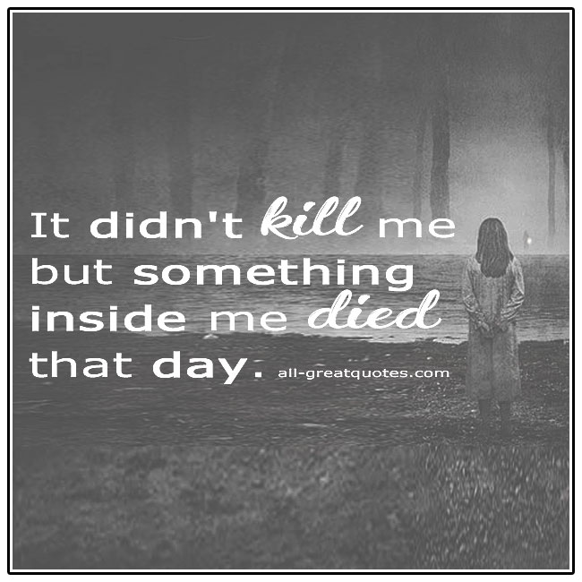 It Didn't Kill Me But Something Inside Me Died That Day Grief Quotes