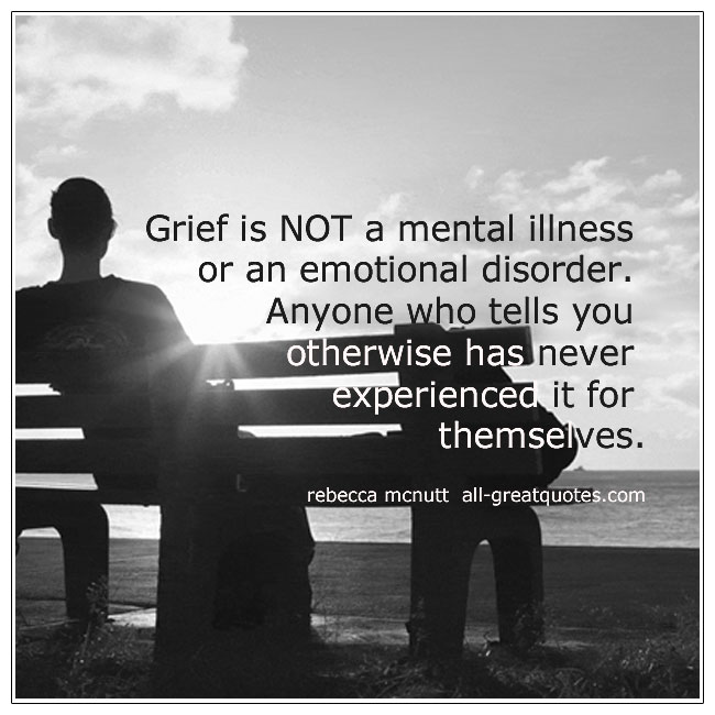 Grief Is Not A Mental Illness Or An Emotional Disorder Rebecca Mcnutt Grief Quotes