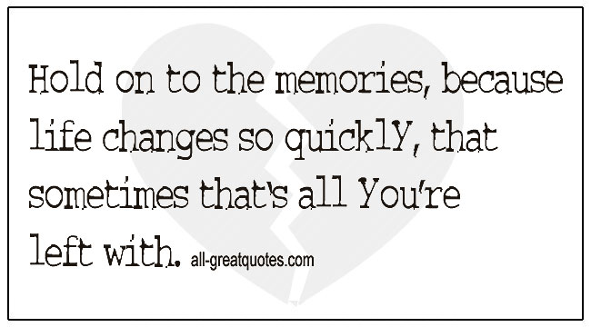 Quotes About Grief And Loss Hold On To The Memories Because Life Changes So Quickly