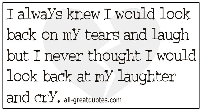 Quotes Grief I Always Knew I Would Look Back On My Tears And Laugh But I Never