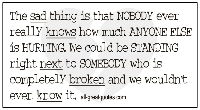 Quotes On Grief Nobody Ever Really Knows How Much Anyone Else Is Hurting