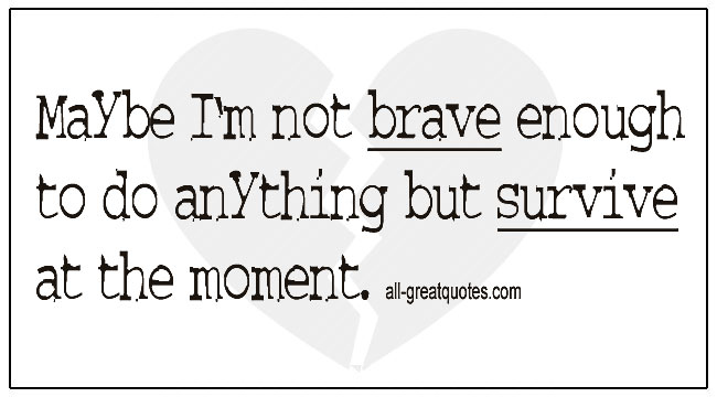 Surviving Grief Quotes Maybe I'm Not Brave Enought To Do Anything But Survive