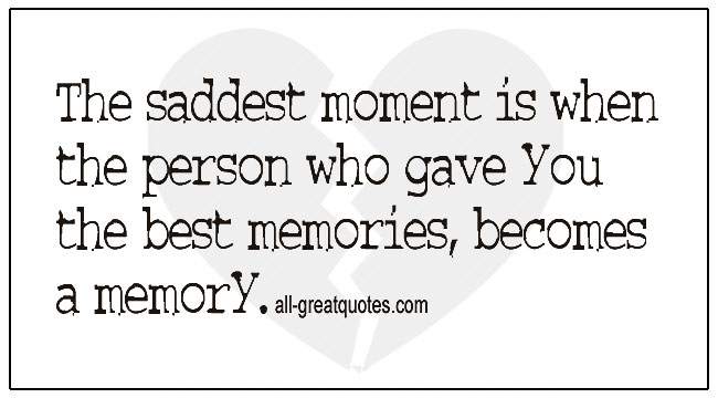 The Saddest Moment Is When The Person Who Gave You Best Memories Becomes A Memory Quotes