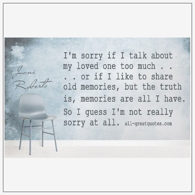 I'm Sorry If I Talk About My Loved One Too Much Grief Quotes