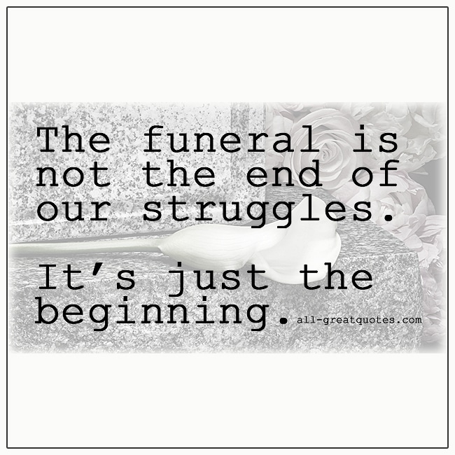 The funeral is not the end of our struggles it's just the beginning grief quote