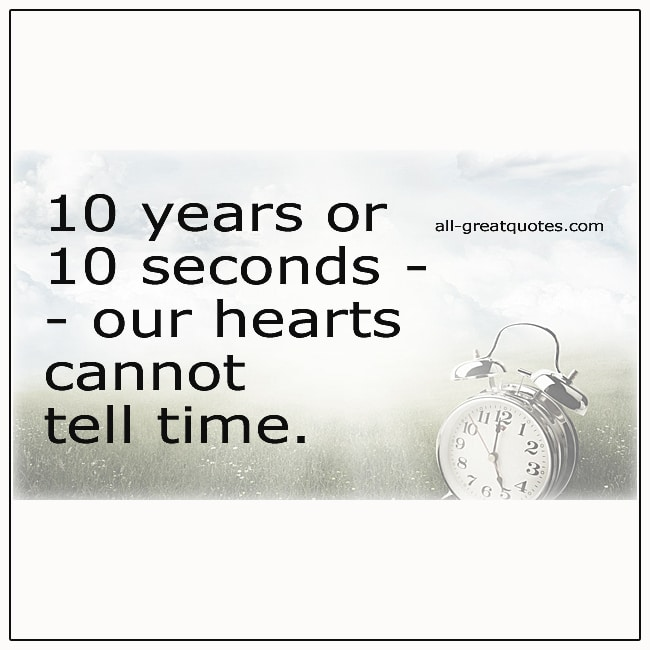 10 Years Or 10 Seconds Our Hearts Cannot Tell Time Grief Quotes
