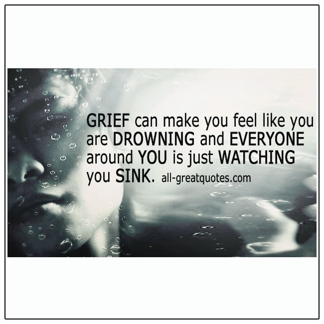 Grief Can Make You Feel Like You Are Drowning Grief Quotes