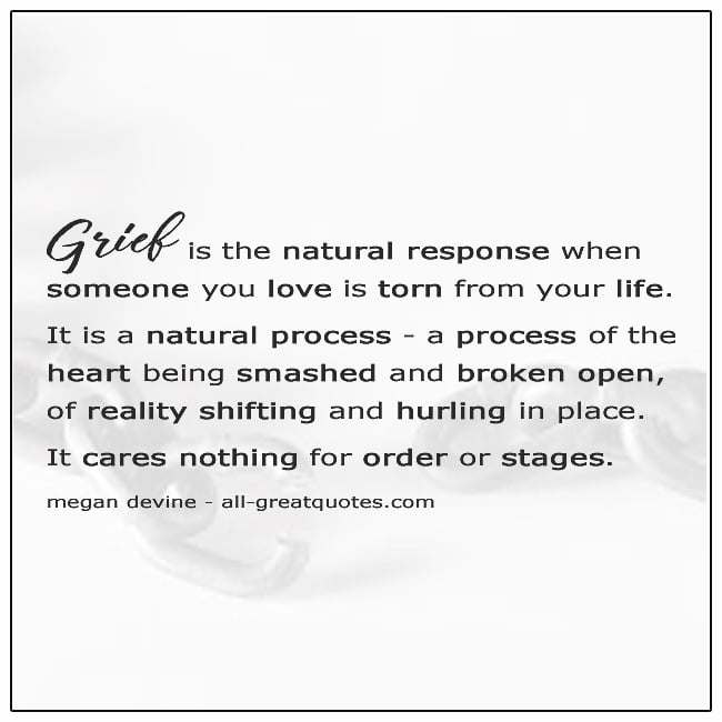 Grief Is A Natural Response When Someone You Love Is Torn From Your Life Quote