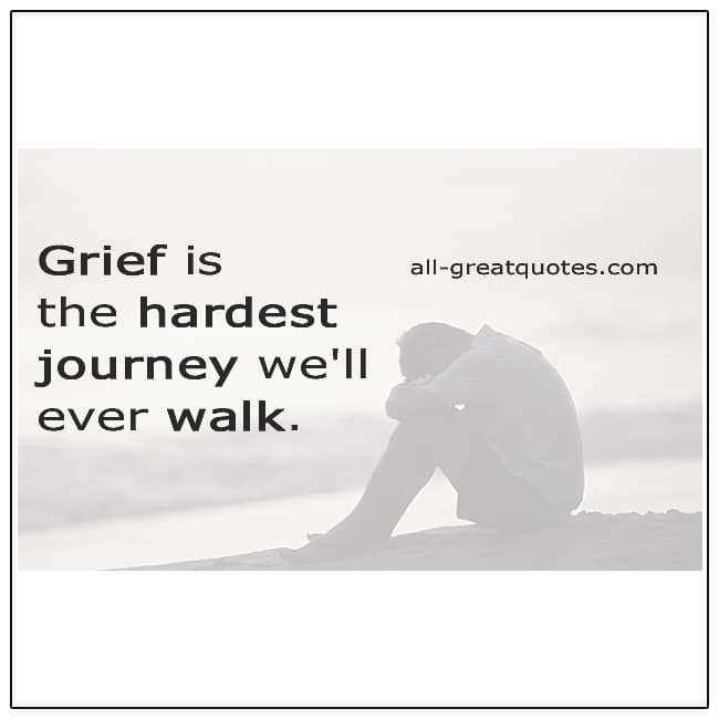Grief Is The Hardest Journey Well Ever Walk Grief Quotes