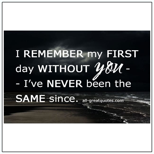 I Remember My First Day Without You I've Never Been The Same Grief Quote
