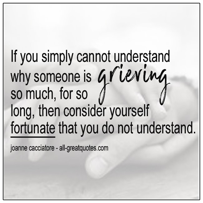 If You Simply Cannot Understand Why Someone Is Grieving So Much Joanne Cacciatore Grief Quote