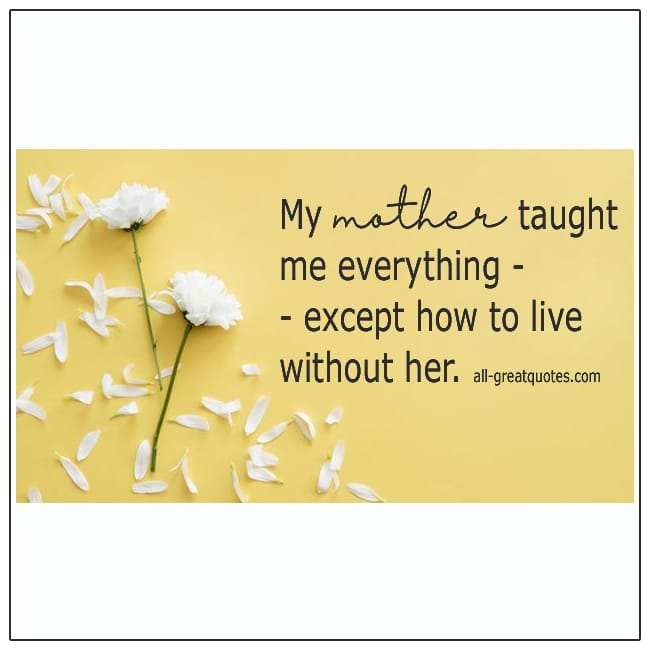 My Mother Taught Me Everything Except How To Live Without Her Quote