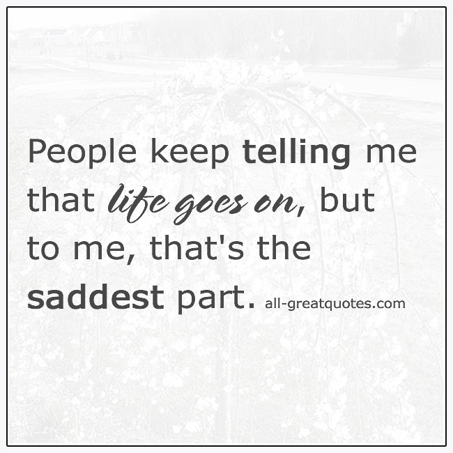 People Keep Telling Me That Life Goes On Grief Quote