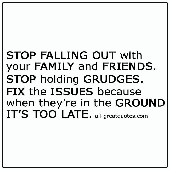 Stop Falling Out With Your Family And Friends Quote