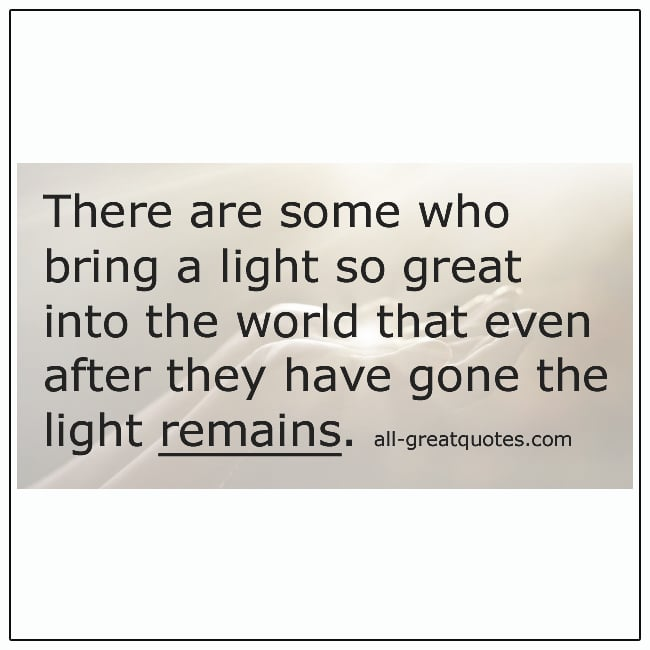 There Are Some Who Bring A Light So Great Into The World Grief Quotes