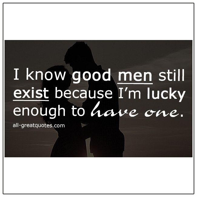I Know Good Men Still Exist I'm Lucky Enough To Have One Men Quotes