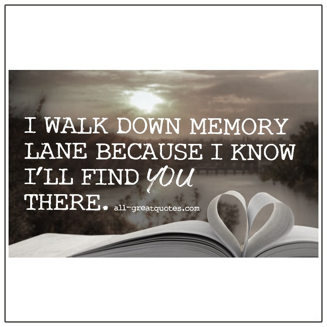 I Walk Down Memory Lane Because I Know Ill Find You There Grief Quotes