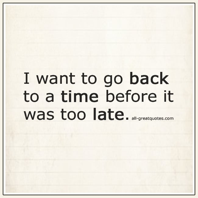 I Want To Go Back To A Time Before It Was Too Late Grief Quotes