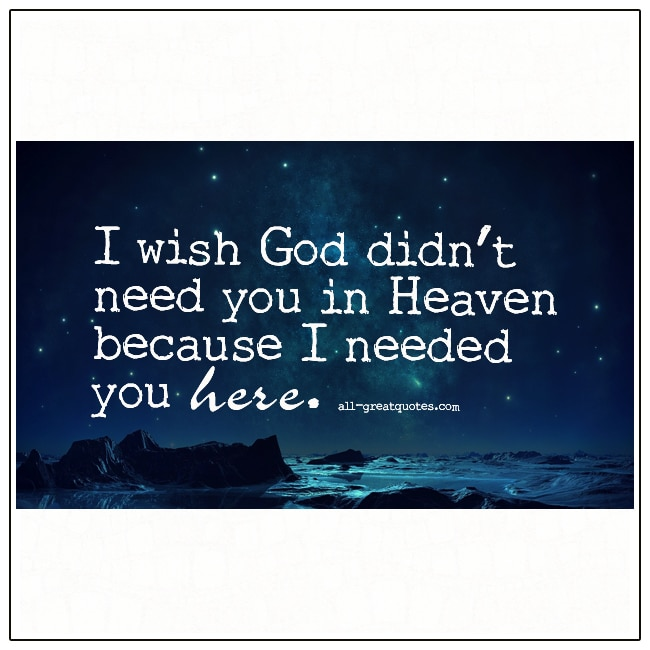 I Wish God Didn't Need You In Heaven Because I Needed You Here Grief Quotes