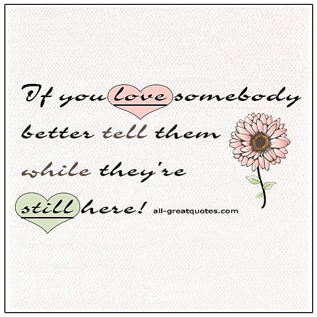 If You Love Somebody Tell Them While They Are Here Quote