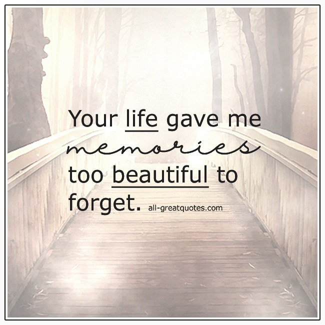 Your Life Gave Me Memories Too Beautiful To Forget Grief Quote