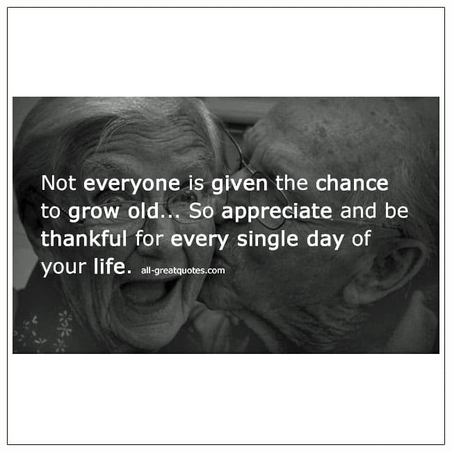 Not Everyone Is Given The Chance To Grow Old Quote