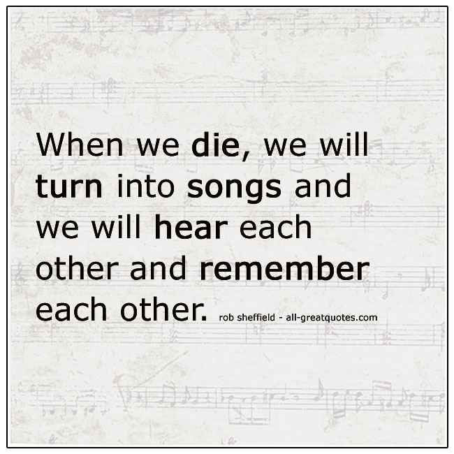 When We Die We Will Turn Into Songs Quotes About Death