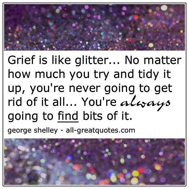 Grief Is Like Glitter George Shelley Quote