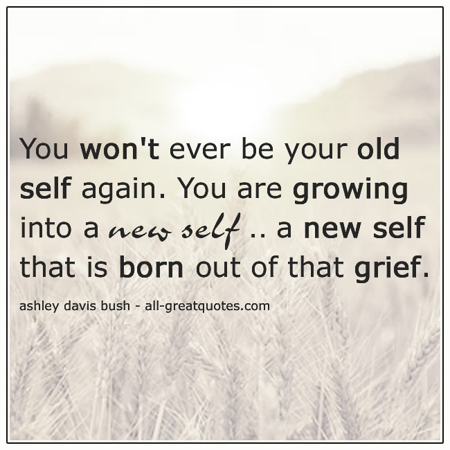 Grief Picture Quotes You Won't Ever Be Your Old Self Again