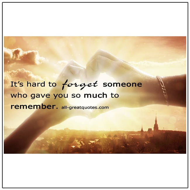It's Hard To Forget Someone Who Gave You So Much To Remember Quote