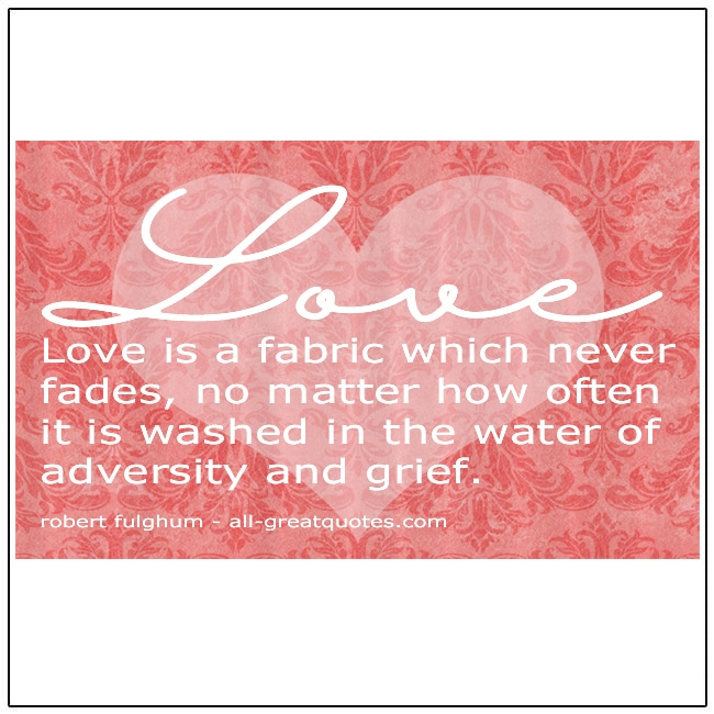 Love Is A Fabric Which Never Fades Robert Fulghum Quote